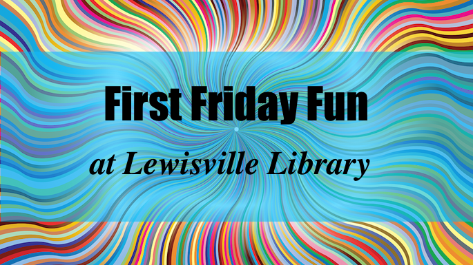 First Friday Fun at Lewisville Library